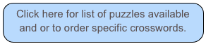 Click here for list of puzzles available and or to order specific crosswords.